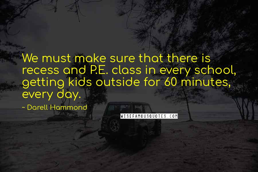 Darell Hammond quotes: We must make sure that there is recess and P.E. class in every school, getting kids outside for 60 minutes, every day.