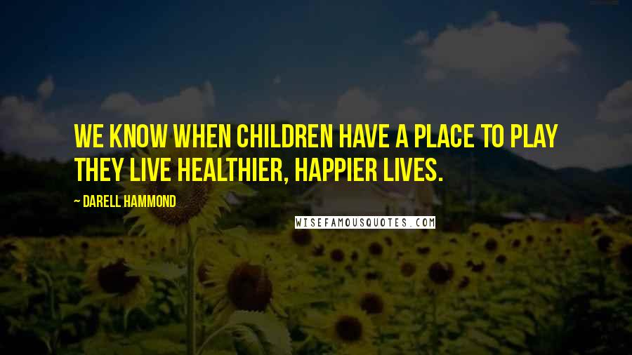 Darell Hammond quotes: We know when children have a place to play they live healthier, happier lives.