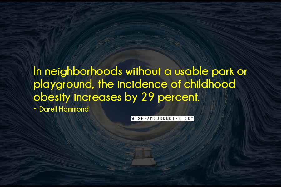 Darell Hammond quotes: In neighborhoods without a usable park or playground, the incidence of childhood obesity increases by 29 percent.