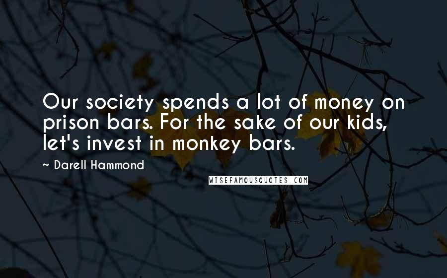 Darell Hammond quotes: Our society spends a lot of money on prison bars. For the sake of our kids, let's invest in monkey bars.