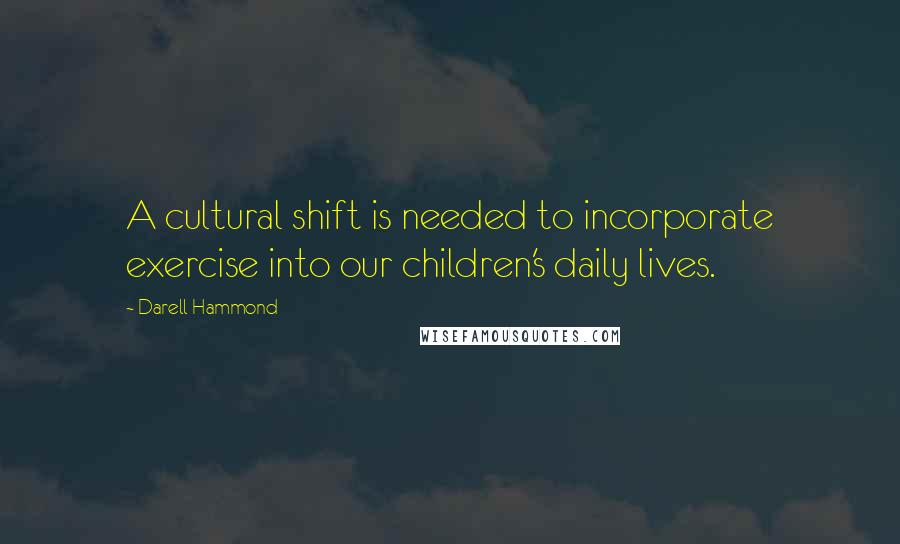 Darell Hammond quotes: A cultural shift is needed to incorporate exercise into our children's daily lives.