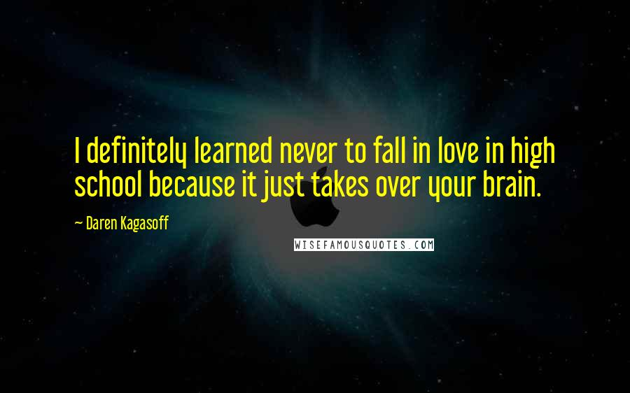 Daren Kagasoff quotes: I definitely learned never to fall in love in high school because it just takes over your brain.