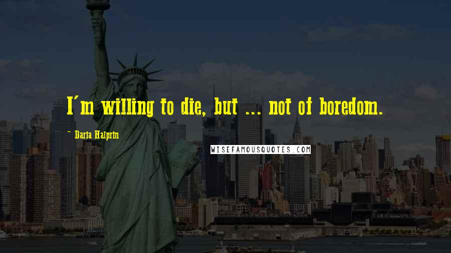 Daria Halprin quotes: I'm willing to die, but ... not of boredom.