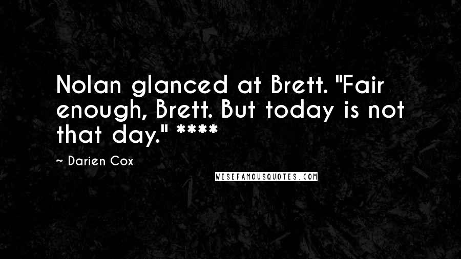 "Darien Cox quotes: Nolan glanced at Brett. ""Fair enough, Brett. But today is not that day."" ****"