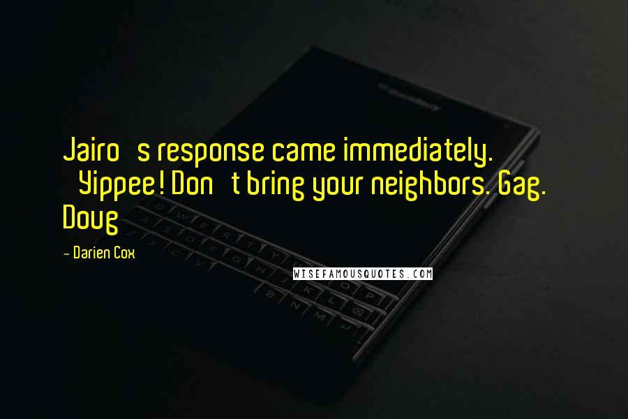Darien Cox quotes: Jairo's response came immediately. 'Yippee! Don't bring your neighbors. Gag.' Doug