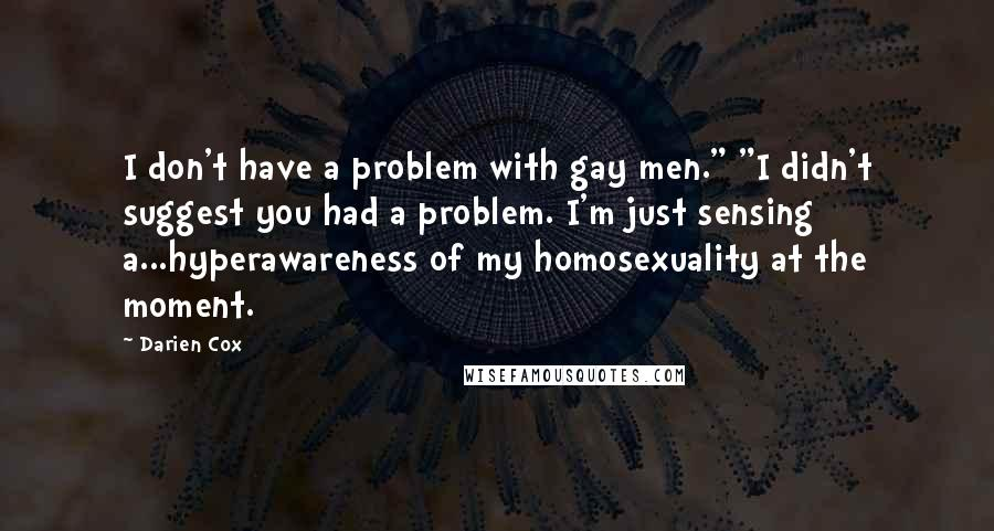 """Darien Cox quotes: I don't have a problem with gay men."""" """"I didn't suggest you had a problem. I'm just sensing a...hyperawareness of my homosexuality at the moment."""
