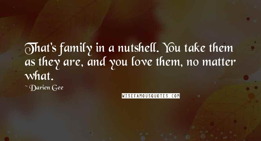 Darien Gee quotes: That's family in a nutshell. You take them as they are, and you love them, no matter what.