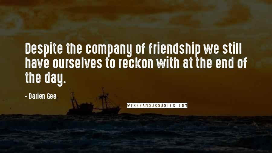 Darien Gee quotes: Despite the company of friendship we still have ourselves to reckon with at the end of the day.