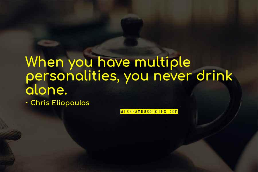 Darings Quotes By Chris Eliopoulos: When you have multiple personalities, you never drink