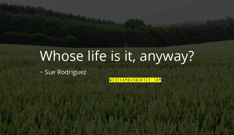 Darings Quotes By Sue Rodriguez: Whose life is it, anyway?