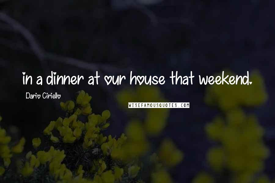 Dario Ciriello quotes: in a dinner at our house that weekend.