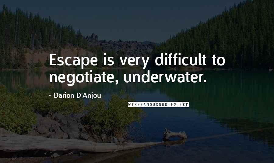 Darion D'Anjou quotes: Escape is very difficult to negotiate, underwater.