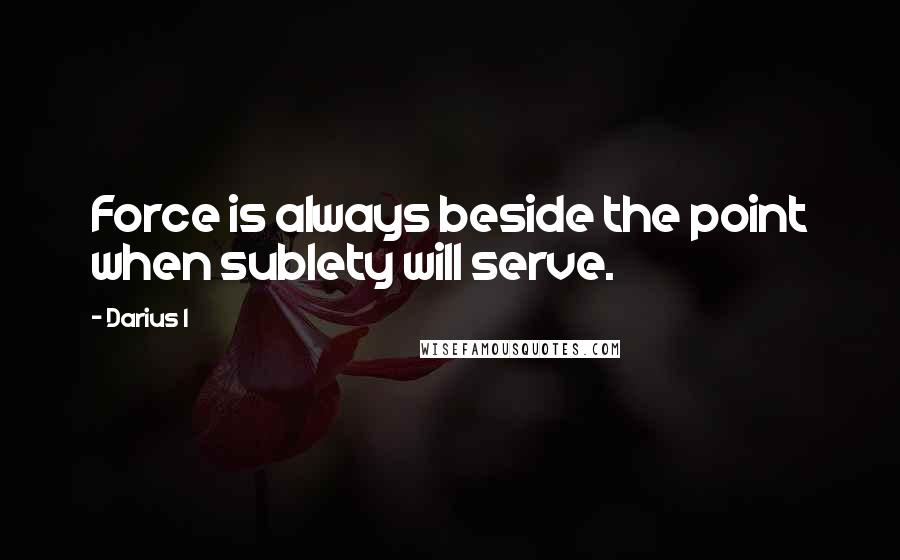 Darius I quotes: Force is always beside the point when sublety will serve.