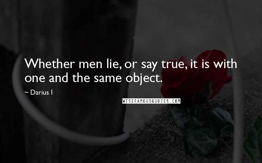 Darius I quotes: Whether men lie, or say true, it is with one and the same object.