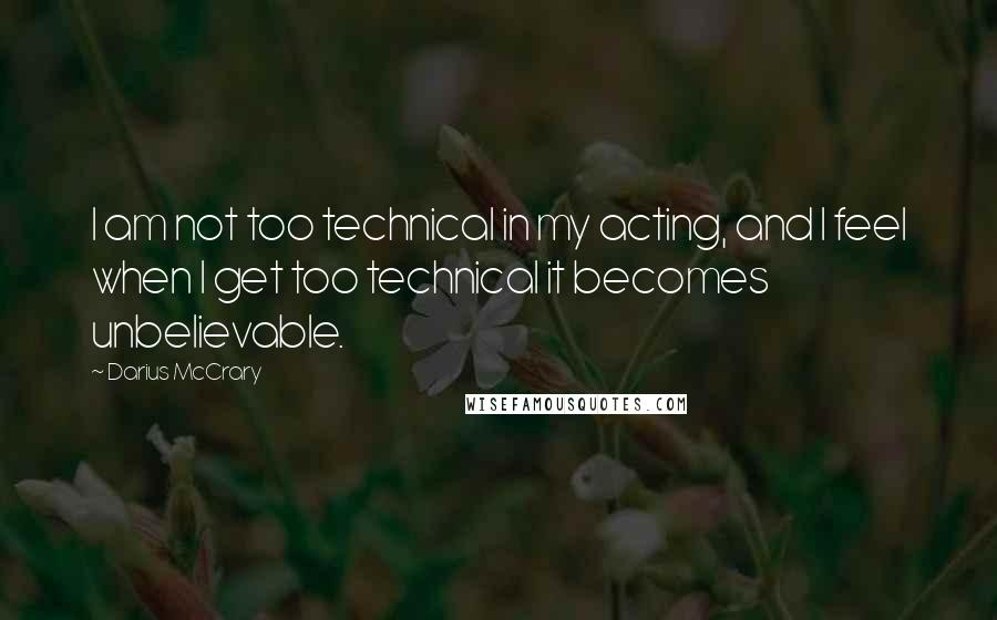 Darius McCrary quotes: I am not too technical in my acting, and I feel when I get too technical it becomes unbelievable.