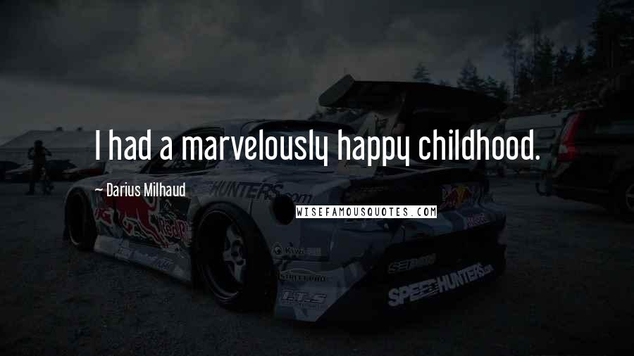 Darius Milhaud quotes: I had a marvelously happy childhood.