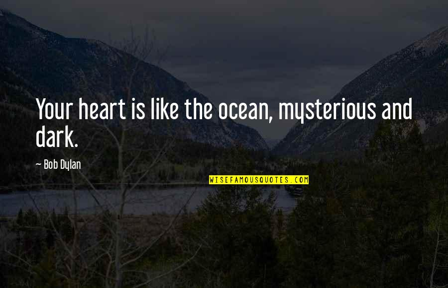Dark And Mysterious Quotes By Bob Dylan: Your heart is like the ocean, mysterious and