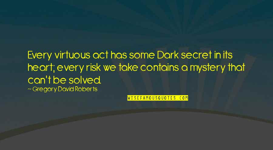 Dark And Mysterious Quotes By Gregory David Roberts: Every virtuous act has some Dark secret in