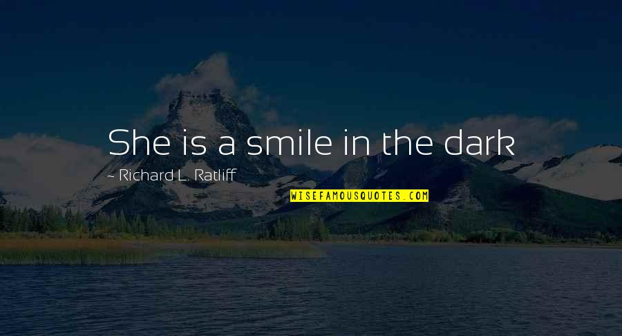 Dark And Mysterious Quotes By Richard L. Ratliff: She is a smile in the dark