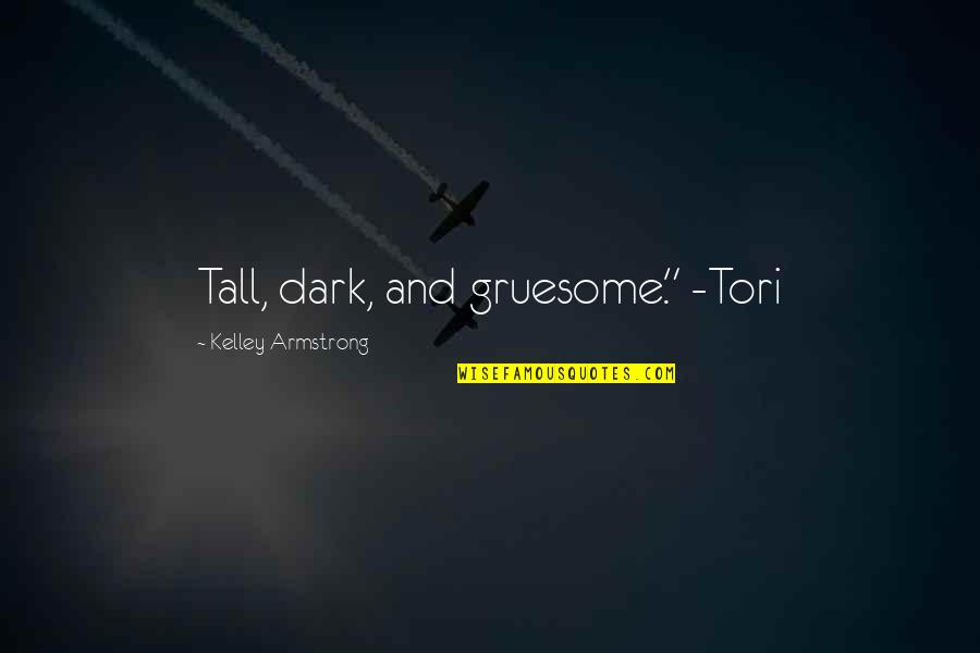 """Dark Gruesome Quotes By Kelley Armstrong: Tall, dark, and gruesome."""" -Tori"""