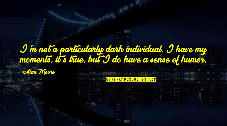 Dark Humor Quotes By Alan Moore: I'm not a particularly dark individual. I have