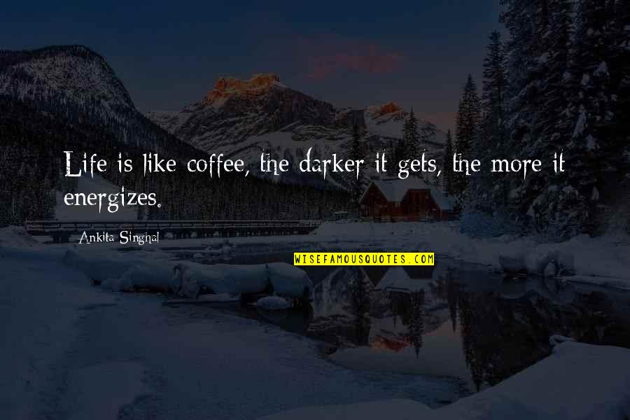 Dark Humor Quotes By Ankita Singhal: Life is like coffee, the darker it gets,