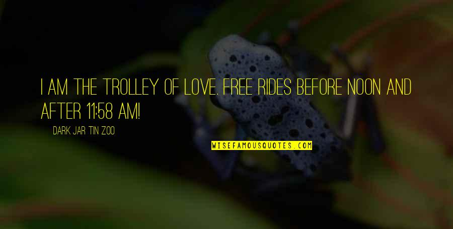 Dark Humor Quotes By Dark Jar Tin Zoo: I am the Trolley of Love. Free rides