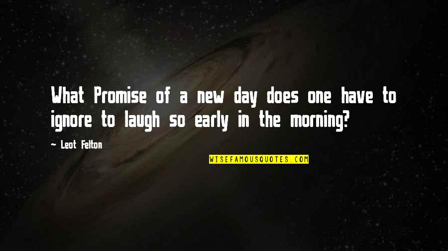 Dark Humor Quotes By Leot Felton: What Promise of a new day does one