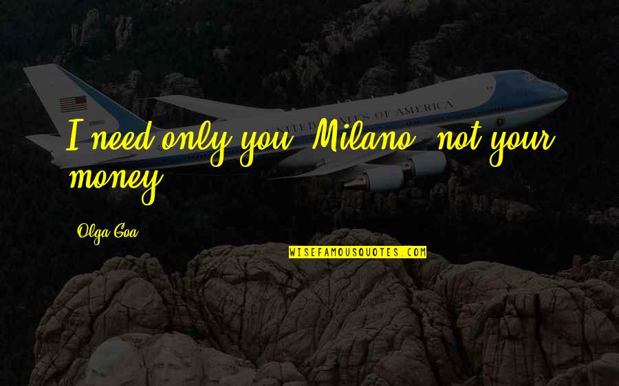 Dark Humor Quotes By Olga Goa: I need only you, Milano, not your money.