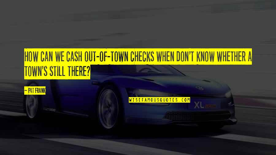 Dark Humor Quotes By Pat Frank: How can we cash out-of-town checks when don't