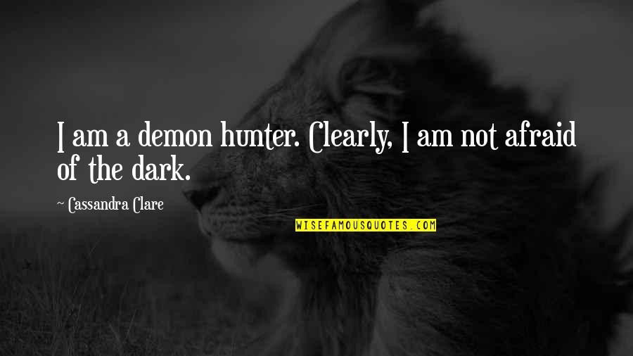 Dark Hunter Quotes By Cassandra Clare: I am a demon hunter. Clearly, I am