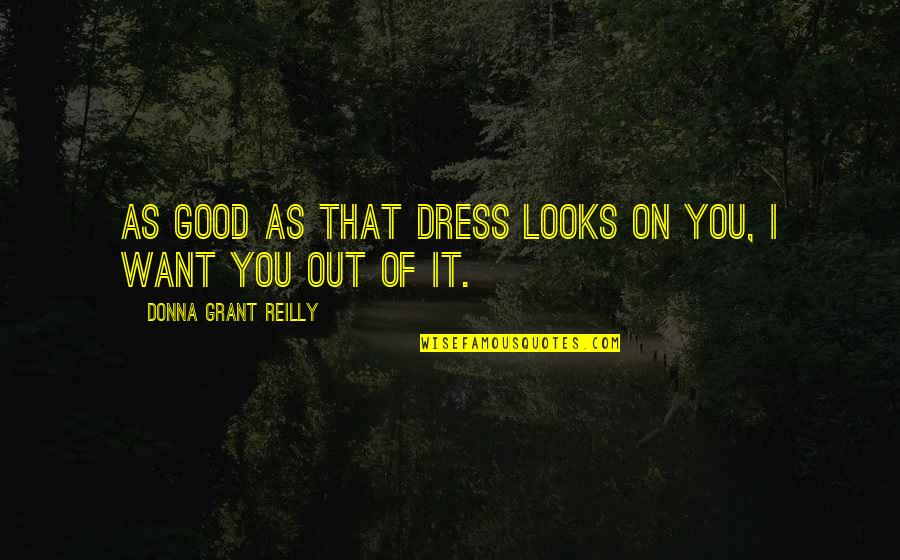 Dark Hunter Quotes By Donna Grant Reilly: As good as that dress looks on you,