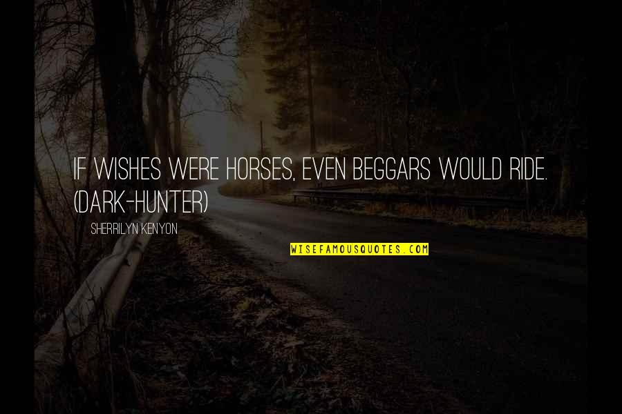 Dark Hunter Quotes By Sherrilyn Kenyon: If wishes were horses, even beggars would ride.