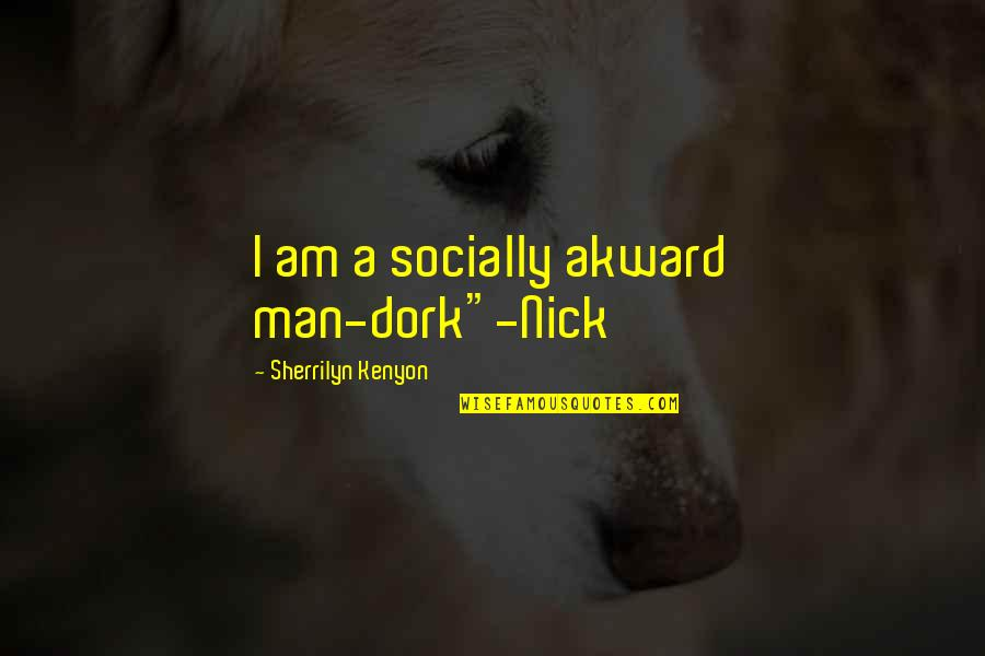"Dark Hunter Quotes By Sherrilyn Kenyon: I am a socially akward man-dork""-Nick"