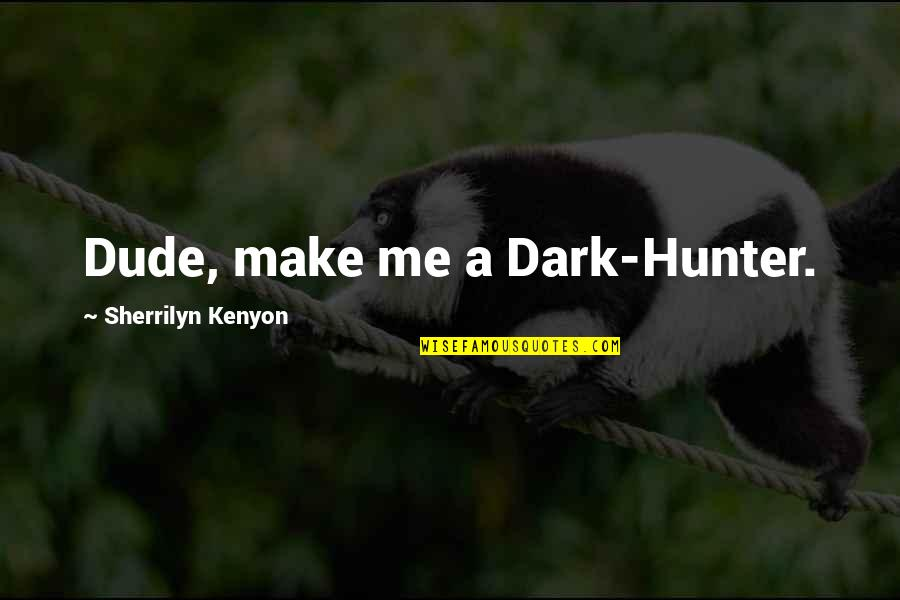 Dark Hunter Quotes By Sherrilyn Kenyon: Dude, make me a Dark-Hunter.