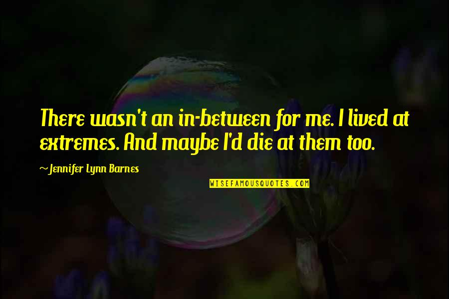 Dark Phoenix Saga Quotes By Jennifer Lynn Barnes: There wasn't an in-between for me. I lived