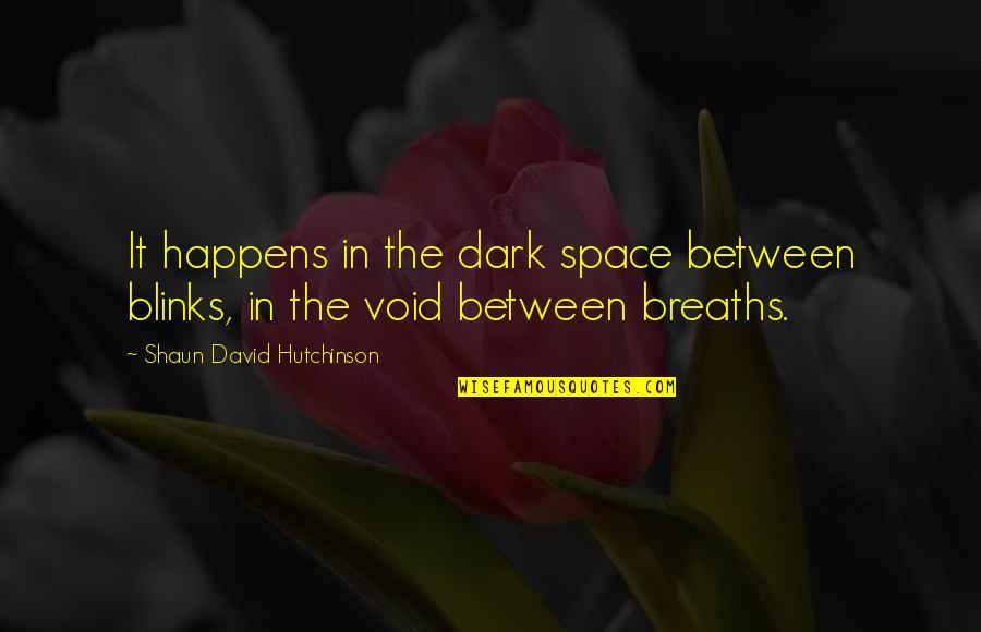 Dark Void Quotes By Shaun David Hutchinson: It happens in the dark space between blinks,