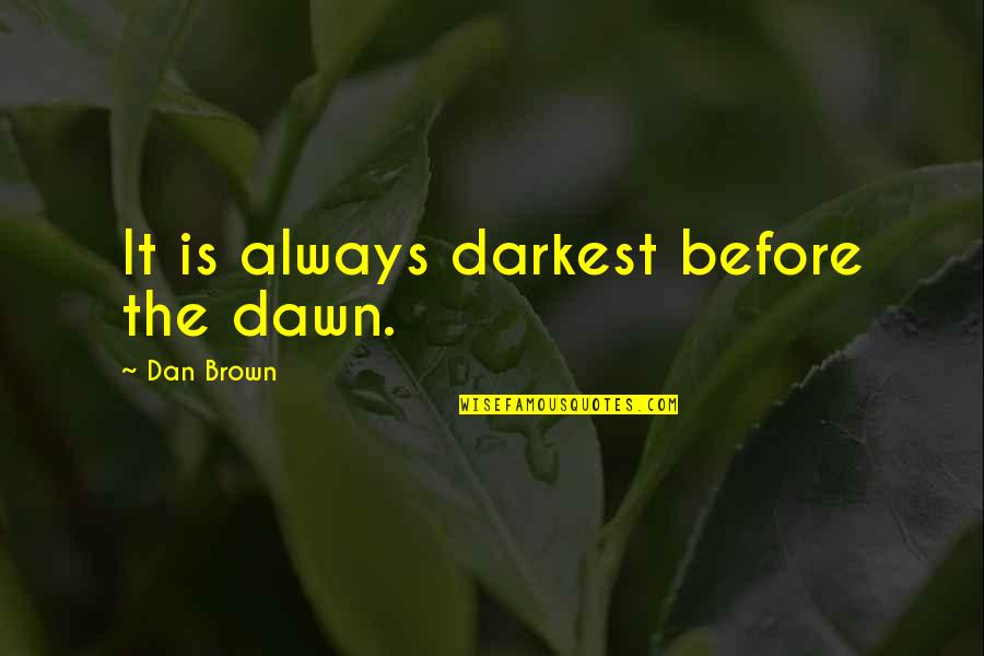 Darkest Before The Dawn Quotes By Dan Brown: It is always darkest before the dawn.