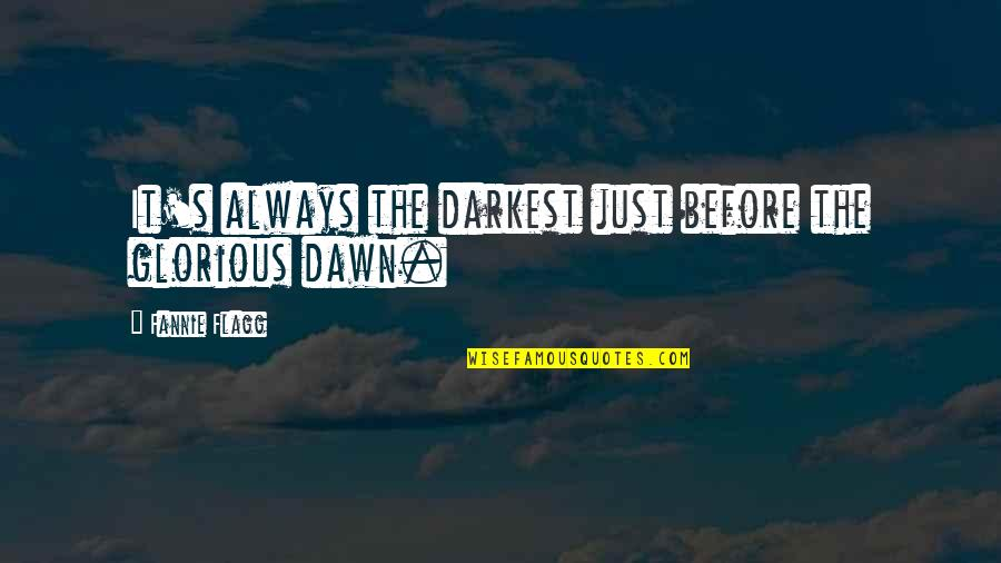 Darkest Before The Dawn Quotes By Fannie Flagg: It's always the darkest just before the glorious
