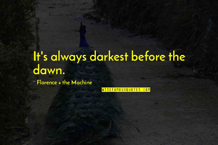 Darkest Before The Dawn Quotes By Florence + The Machine: It's always darkest before the dawn.