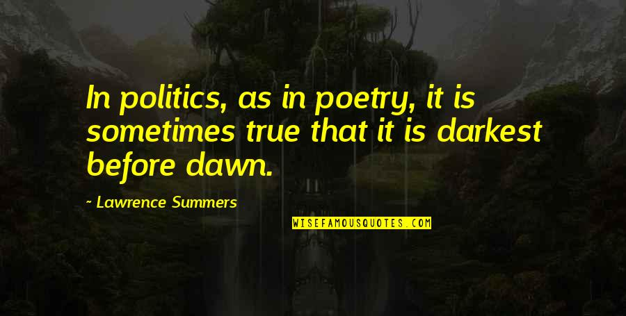 Darkest Before The Dawn Quotes By Lawrence Summers: In politics, as in poetry, it is sometimes