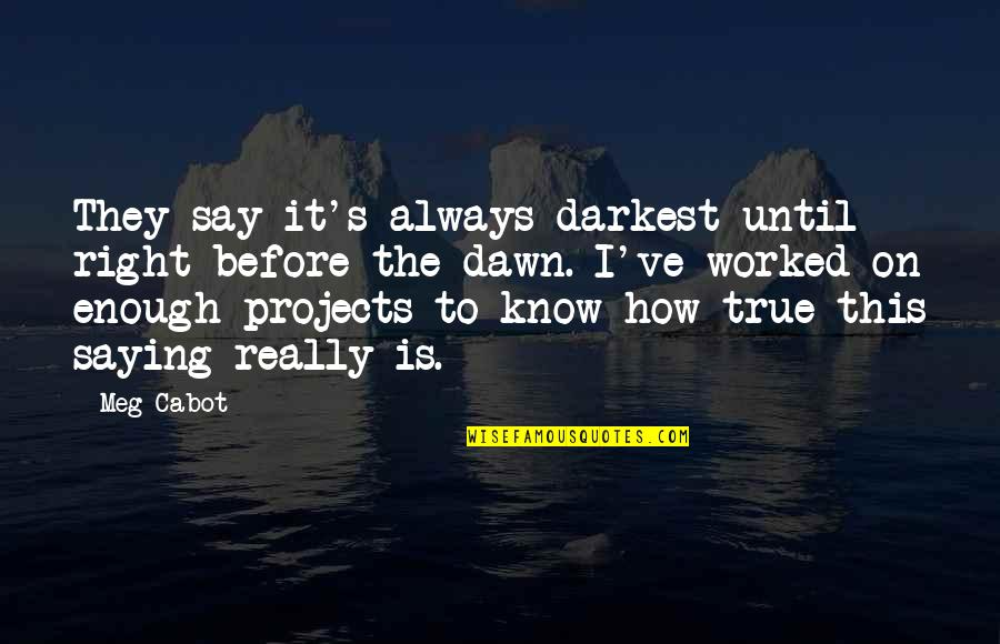 Darkest Before The Dawn Quotes By Meg Cabot: They say it's always darkest until right before