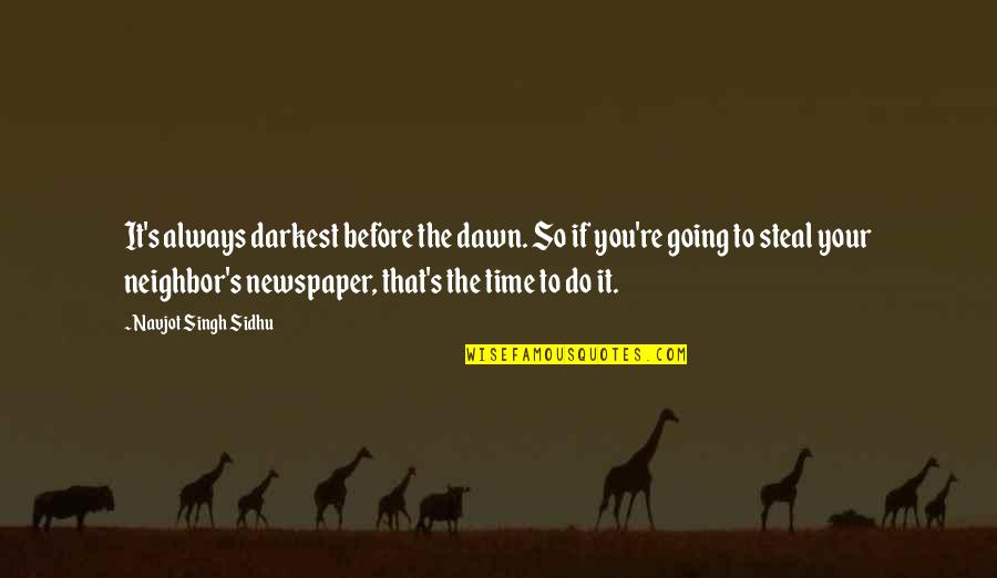 Darkest Before The Dawn Quotes By Navjot Singh Sidhu: It's always darkest before the dawn. So if