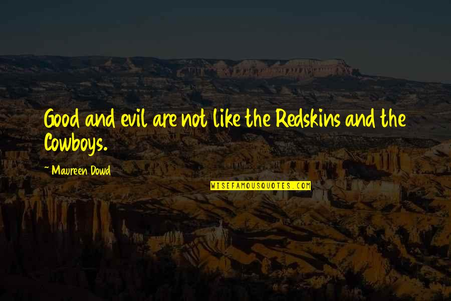 Darkis Quotes By Maureen Dowd: Good and evil are not like the Redskins