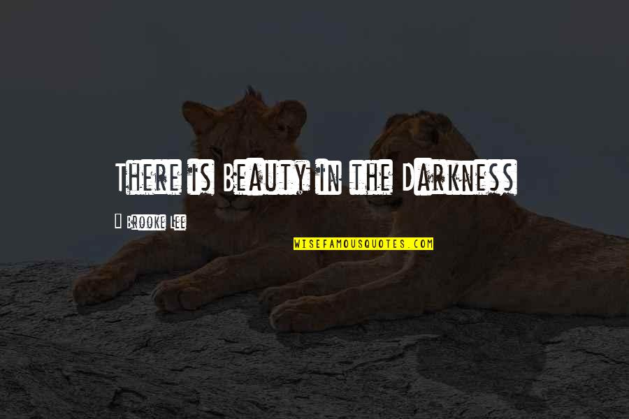 Darkness And Beauty Quotes By Brooke Lee: There is Beauty in the Darkness