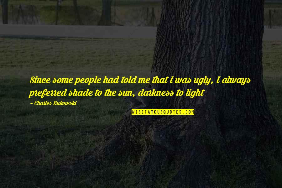 Darkness And Beauty Quotes By Charles Bukowski: Since some people had told me that I