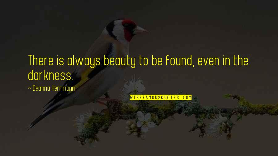 Darkness And Beauty Quotes By Deanna Herrmann: There is always beauty to be found, even