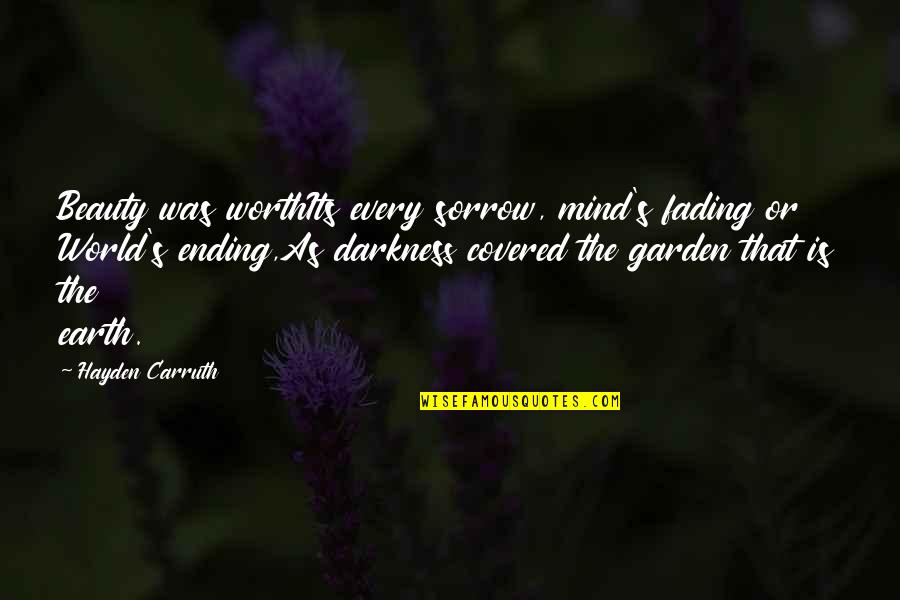 Darkness And Beauty Quotes By Hayden Carruth: Beauty was worthIts every sorrow, mind's fading or