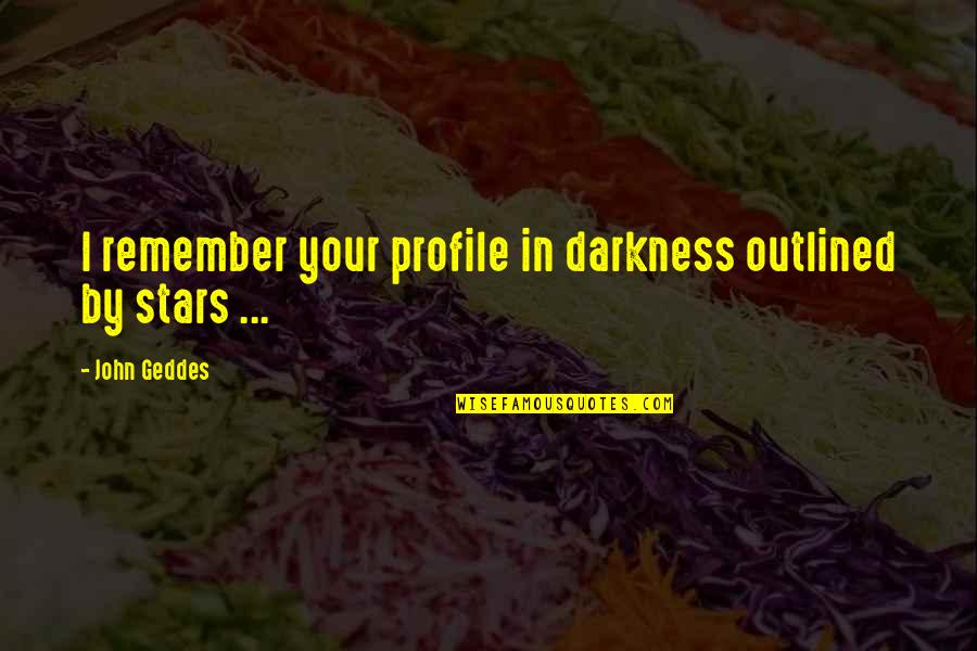 Darkness And Beauty Quotes By John Geddes: I remember your profile in darkness outlined by