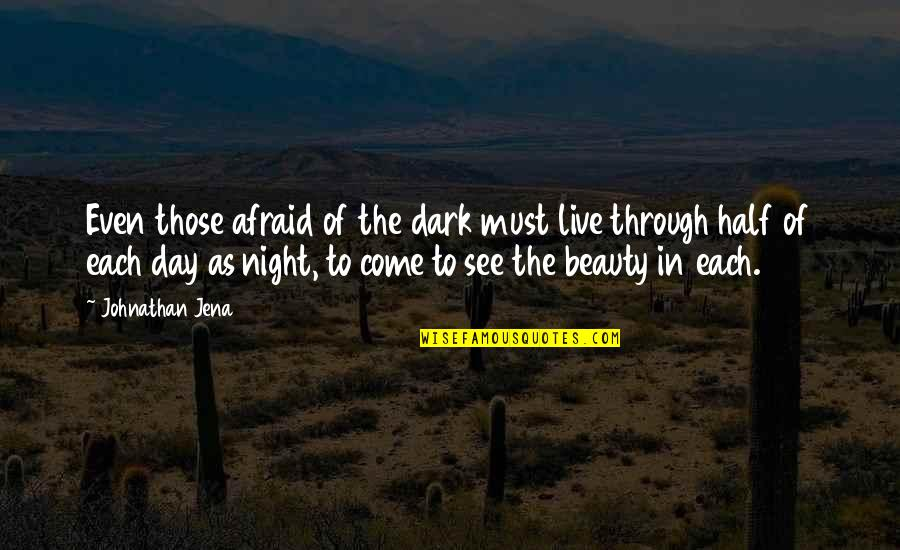Darkness And Beauty Quotes By Johnathan Jena: Even those afraid of the dark must live
